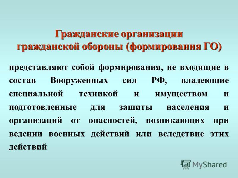 Гражданские организации гражданской обороны (формирования ГО) представляют собой формирования, не входящие в состав Вооруженных сил РФ, владеющие специальной техникой и имуществом и подготовленные для защиты населения и организаций от опасностей, воз