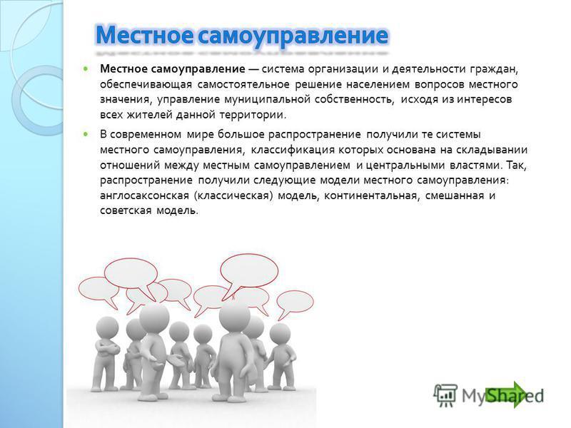 Местное самоуправление система организации и деятельности граждан, обеспечивающая самостоятельное решение населением вопросов местного значения, управление муниципальной собственность, исходя из интересов всех жителей данной территории. В современном