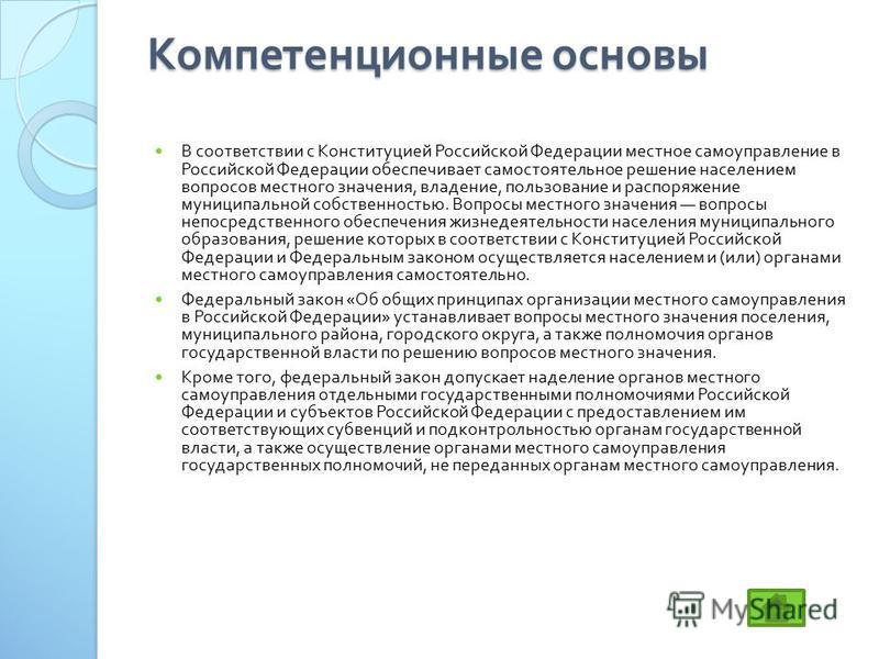 Компетенционные основы В соответствии с Конституцией Российской Федерации местное самоуправление в Российской Федерации обеспечивает самостоятельное решение населением вопросов местного значения, владение, пользование и распоряжение муниципальной соб