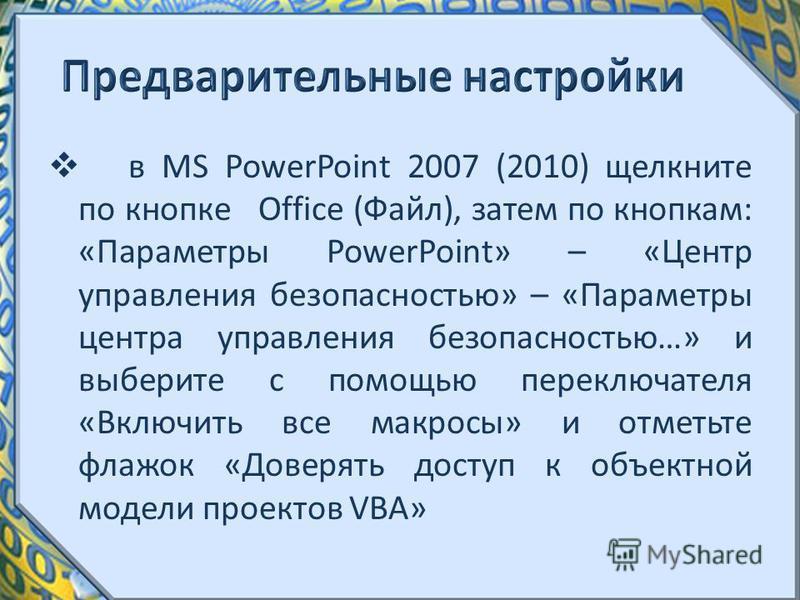 в MS PowerPoint 2007 (2010) щелкните по кнопке Office (Файл), затем по кнопкам: «Параметры PowerPoint» – «Центр управления безопасностью» – «Параметры центра управления безопасностью…» и выберите с помощью переключателя «Включить все макросы» и отмет