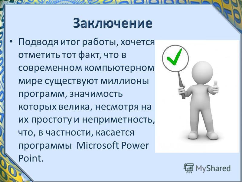 Подводя итог работы, хочется отметить тот факт, что в современном компьютерном мире существуют миллионы программ, значимость которых велика, несмотря на их простоту и неприметность, что, в частности, касается программы Microsoft Power Point.