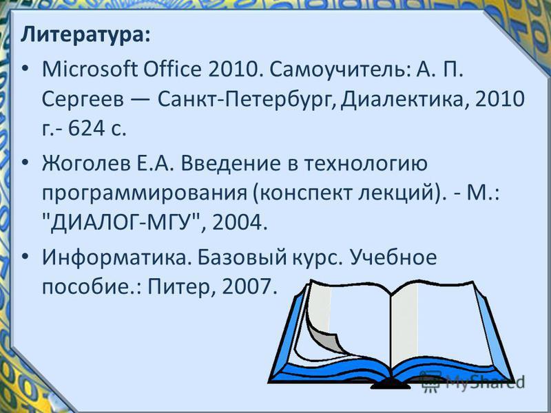 Литература: Microsoft Office 2010. Самоучитель: А. П. Сергеев Санкт-Петербург, Диалектика, 2010 г.- 624 с. Жоголев Е.А. Введение в технологию программирования (конспект лекций). - М.: