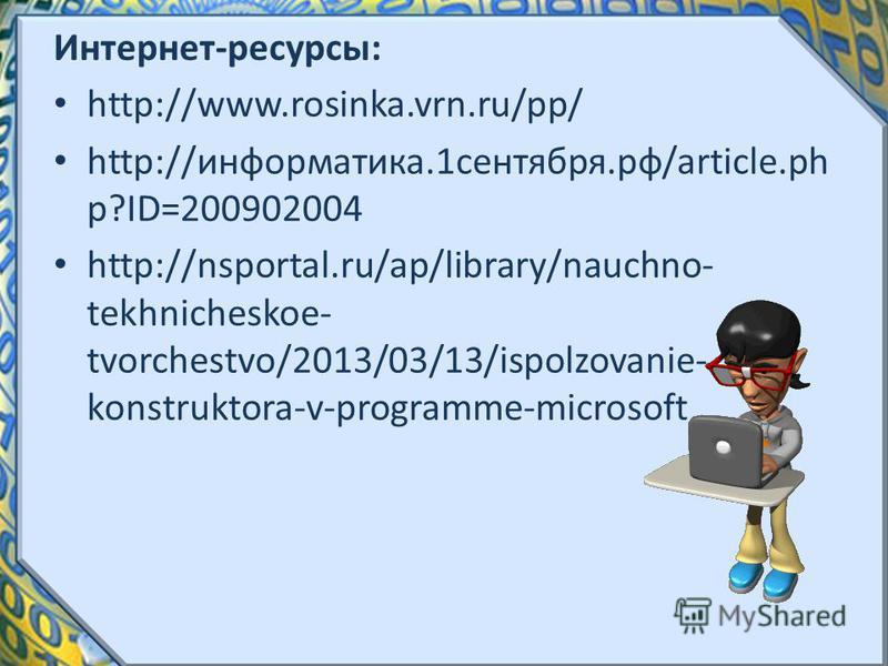 Интернет-ресурсы: http://www.rosinka.vrn.ru/pp/ http://информатика.1 сентября.рф/article.ph p?ID=200902004 http://nsportal.ru/ap/library/nauchno- tekhnicheskoe- tvorchestvo/2013/03/13/ispolzovanie- konstruktora-v-programme-microsoft