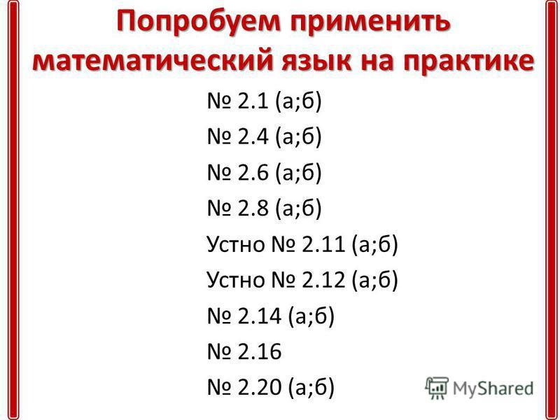 Попробуем применить математический язык на практике 2.1 (а;б) 2.4 (а;б) 2.6 (а;б) 2.8 (а;б) Устно 2.11 (а;б) Устно 2.12 (а;б) 2.14 (а;б) 2.16 2.20 (а;б)