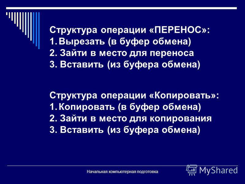 Начальная компьютерная подготовка Структура операции «ПЕРЕНОС»: 1. Вырезать (в буфер обмена) 2. Зайти в место для переноса 3. Вставить (из буфера обмена) Структура операции «Копировать»: 1. Копировать (в буфер обмена) 2. Зайти в место для копирования