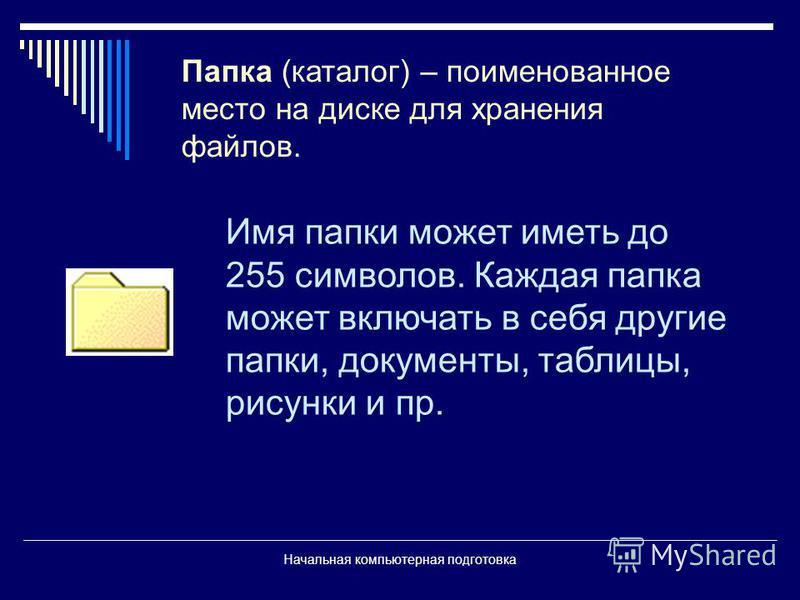 Начальная компьютерная подготовка Папка (каталог) – поименованное место на диске для хранения файлов. Имя папки может иметь до 255 символов. Каждая папка может включать в себя другие папки, документы, таблицы, рисунки и пр.