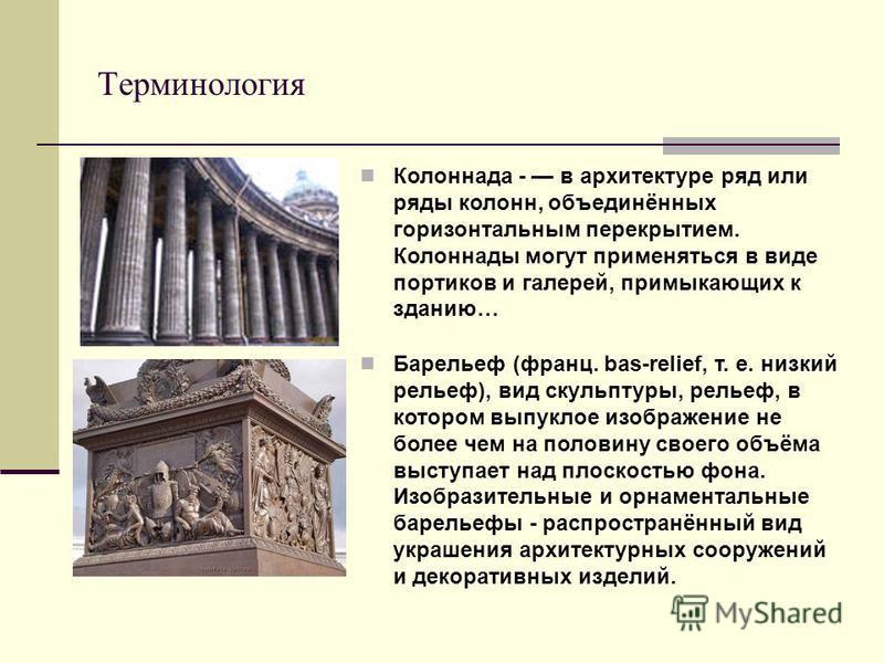Терминология Колоннада - в архитектуре ряд или ряды колонн, объединённых горизонтальным перекрытием. Колоннады могут применяться в виде портиков и галерей, примыкающих к зданию… Барельеф (франц. bas-relief, т. е. низкий рельеф), вид скульптуры, релье