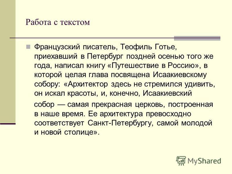 Работа с текстом Французский писатель, Теофиль Готье, приехавший в Петербург поздней осенью того же года, написал книгу «Путешествие в Россию», в которой целая глава посвящена Исаакиевскому собору: «Архитектор здесь не стремился удивить, он искал кра