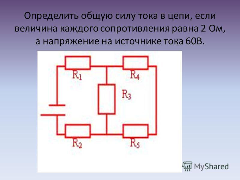 Определить общую силу тока в цепи, если величина каждого сопротивления равна 2 Ом, а напряжение на источнике тока 60В.