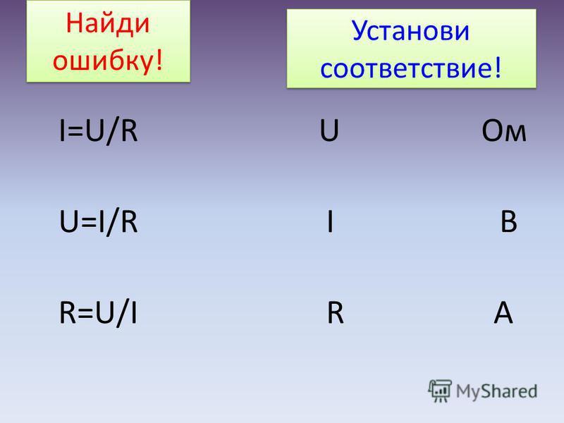 Установи соответствие! I=U/R U Ом U=I/R І В R=U/I R А Найди ошибку! Найди ошибку!