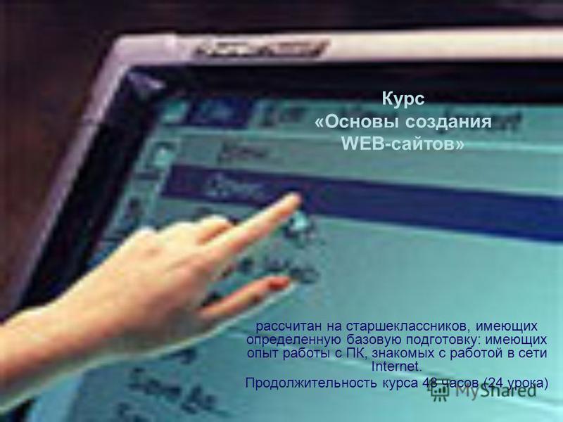 Курс «Основы создания WEB-сайтов» рассчитан на старшеклассников, имеющих определенную базовую подготовку: имеющих опыт работы с ПК, знакомых с работой в сети Internet. Продолжительность курса 48 часов (24 урока)