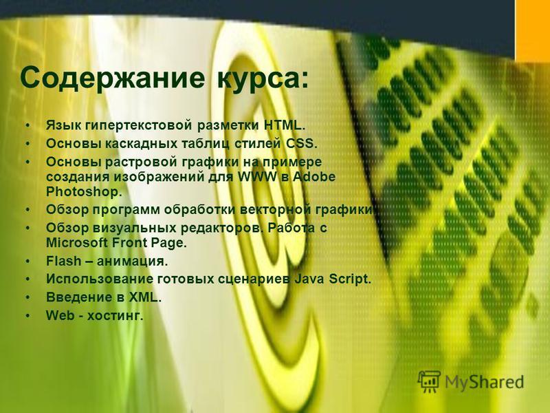 Содержание курса: Язык гипертекстовой разметки HTML. Основы каскадных таблиц стилей CSS. Основы растровой графики на примере создания изображений для WWW в Adobe Photoshop. Обзор программ обработки векторной графики. Обзор визуальных редакторов. Рабо