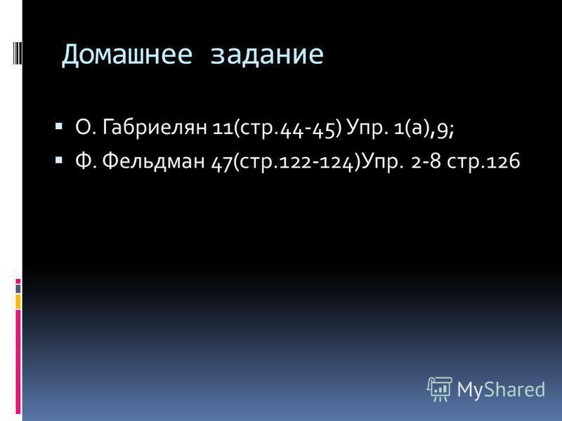 Домашнее задание О. Габриелян 11(стр.44-45) Упр. 1(а),9; Ф. Фельдман 47(стр.122-124)Упр. 2-8 стр.126