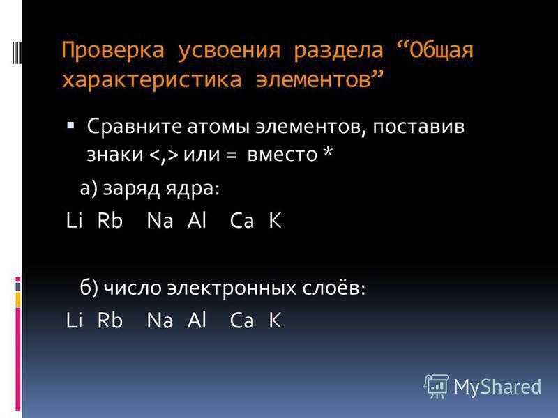 Проверка усвоения раздела Общая характеристика элементов Сравните атомы элементов, поставив знаки или = вместо * а) заряд ядра: Li Rb Na Al Ca K б) число электронных слоёв: Li Rb Na Al Ca K
