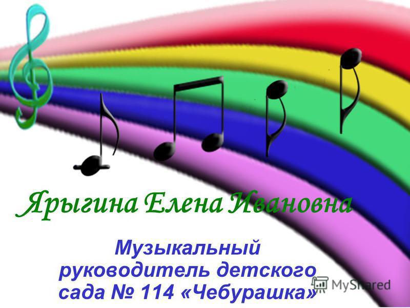 Ярыгина Елена Ивановна Музыкальный руководитель детского сада 114 «Чебурашка»