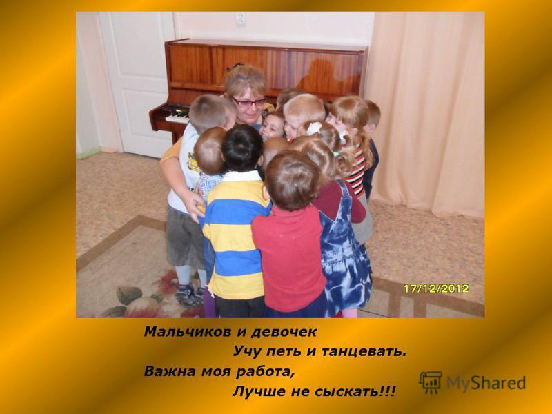 Мальчиков и девочек Учу петь и танцевать. Важна моя работа, Лучше не сыскать!!!