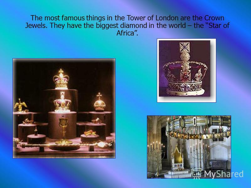 The most famous things in the Tower of London are the Crown Jewels. They have the biggest diamond in the world – the Star of Africa.
