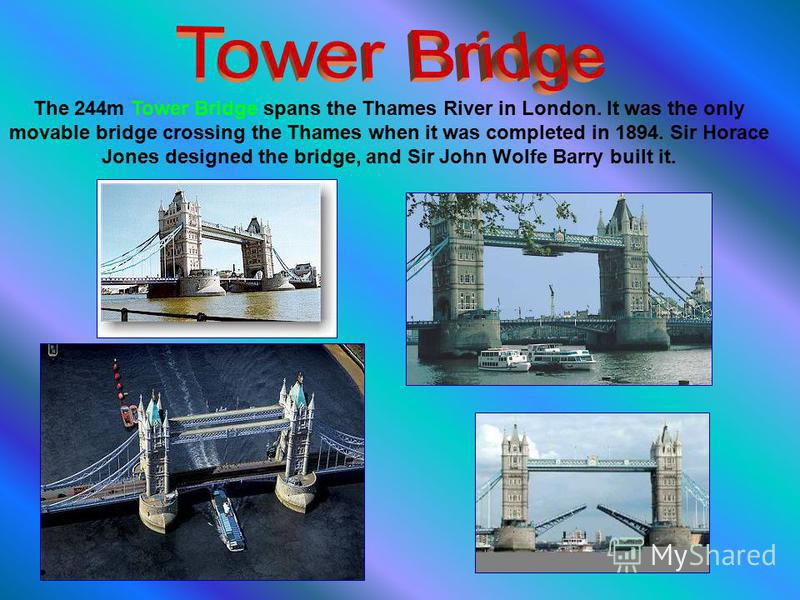The 244m Tower Bridge spans the Thames River in London. It was the only movable bridge crossing the Thames when it was completed in 1894. Sir Horace Jones designed the bridge, and Sir John Wolfe Barry built it.