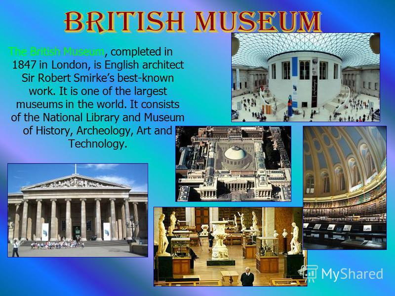 The British Museum, completed in 1847 in London, is English architect Sir Robert Smirkes best-known work. It is one of the largest museums in the world. It consists of the National Library and Museum of History, Archeology, Art and Technology.