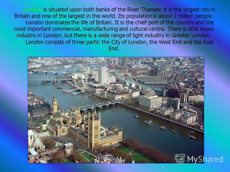 London is situated upon both banks of the River Thames; it is the largest city in Britain and one of the largest in the world. Its population is about 7 million people. London dominates the life of Britain. It is the chief port of the country and the