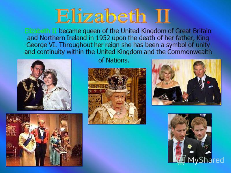 Elizabeth II became queen of the United Kingdom of Great Britain and Northern Ireland in 1952 upon the death of her father, King George VI. Throughout her reign she has been a symbol of unity and continuity within the United Kingdom and the Commonwea