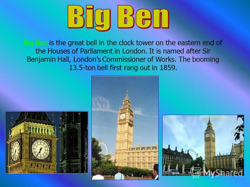 Big Ben is the great bell in the clock tower on the eastern end of the Houses of Parliament in London. It is named after Sir Benjamin Hall, Londons Commissioner of Works. The booming 13.5-ton bell first rang out in 1859.
