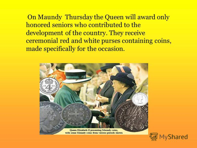 On Maundy Thursday the Queen will award only honored seniors who contributed to the development of the country. They receive ceremonial red and white purses containing coins, made specifically for the occasion.