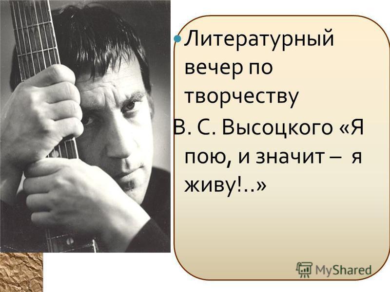 Литературный вечер по творчеству В. С. Высоцкого « Я пою, и значит – я живу !..»