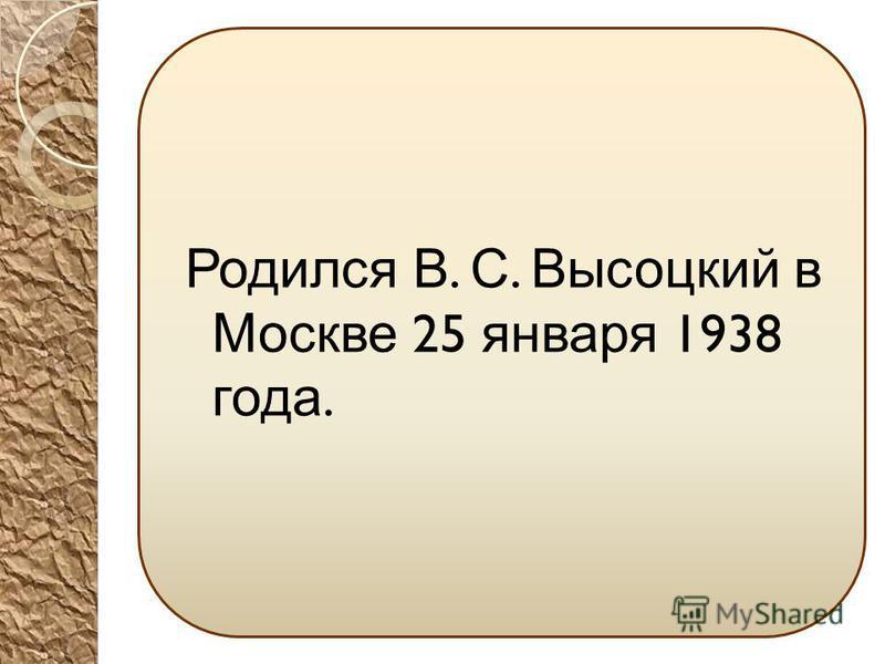 Родился В. С. Высоцкий в Москве 25 января 1938 года.