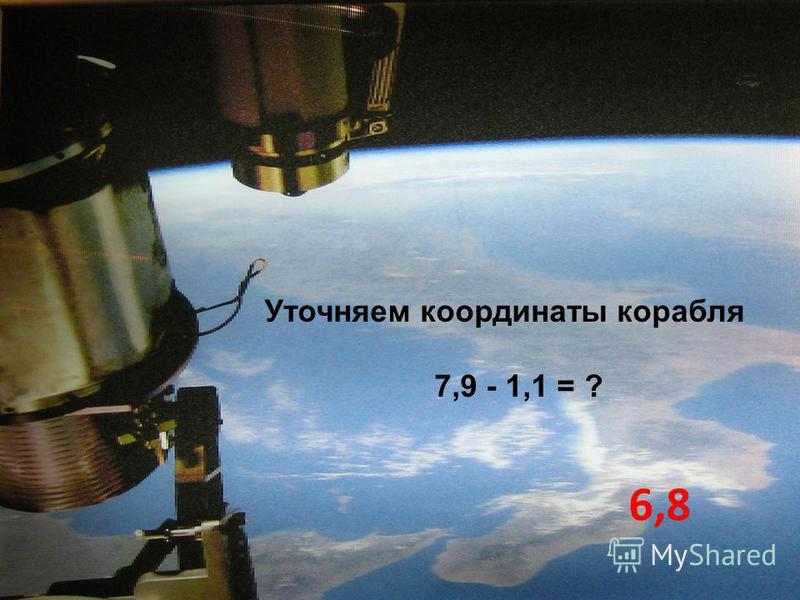 Уточняем координаты корабля 7,9 - 1,1 = ? 6,8