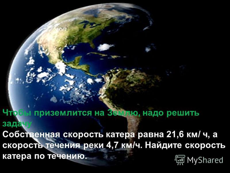Чтобы приземлится на Землю, надо решить задачу Собственная скорость катера равна 21,6 км/ ч, а скорость течения реки 4,7 км/ч. Найдите скорость катера по течению.