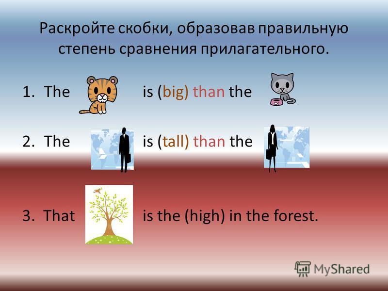 Раскройте скобки, образовав правильную степень сравнения прилагательного. 1. The is (big) than the 2. The is (tall) than the 3. That is the (high) in the forest.