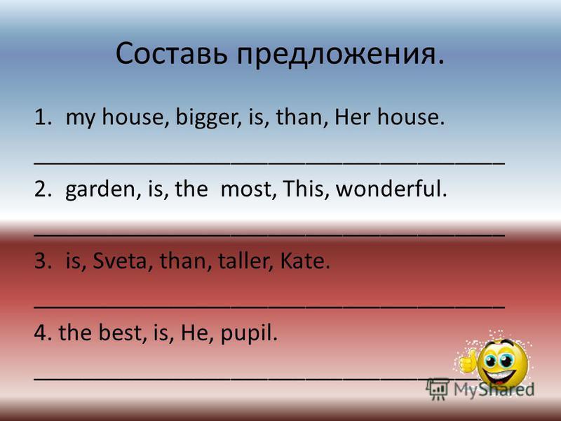Составь предложения. 1. my house, bigger, is, than, Her house. ______________________________________ 2.garden, is, the most, This, wonderful. ______________________________________ 3.is, Sveta, than, taller, Kate. ___________________________________