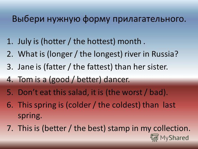 Выбери нужную форму прилагательного. 1. July is (hotter / the hottest) month. 2. What is (longer / the longest) river in Russia? 3. Jane is (fatter / the fattest) than her sister. 4. Tom is a (good / better) dancer. 5. Dont eat this salad, it is (the