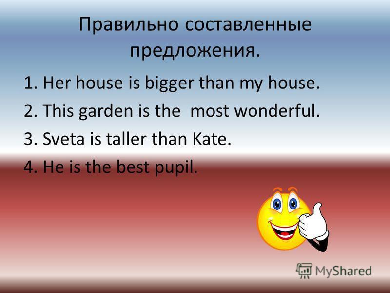 Правильно составленные предложения. 1. Her house is bigger than my house. 2. This garden is the most wonderful. 3. Sveta is taller than Kate. 4. He is the best pupil.