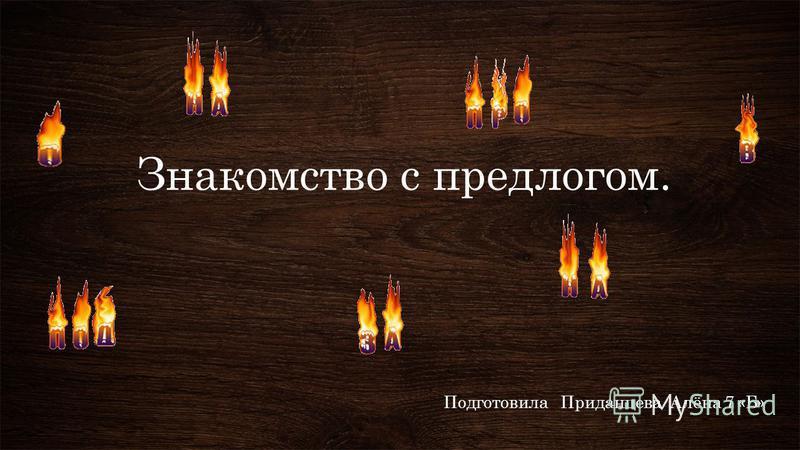 Знакомство с предлогом. Подготовила Приданцева Алёна 7 «Б»