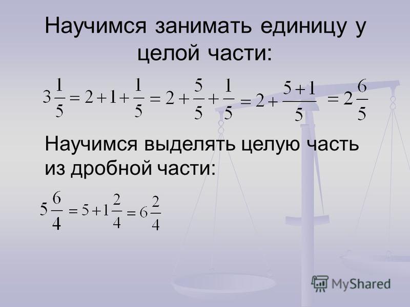 Научимся занимать единицу у целой части: Научимся выделять целую часть из дробной части: