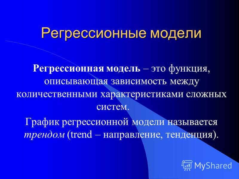 Регрессионные модели Регрессионная модель – это функция, описывающая зависимость между количественными характеристиками сложных систем. График регрессионной модели называется трендом (trend – направление, тенденция).