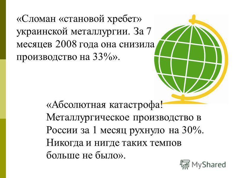 «Сломан «становой хребет» украинской металлургии. За 7 месяцев 2008 года она снизила производство на 33%». «Абсолютная катастрофа! Металлургическое производство в России за 1 месяц рухнуло на 30%. Никогда и нигде таких темпов больше не было».