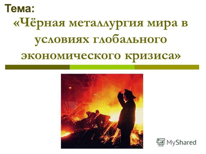 «Чёрная металлургия мира в условиях глобального экономического кризиса» Тема: