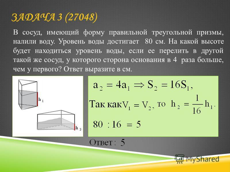 ЗАДАЧА 3 (27048) В сосуд, имеющий форму правильной треугольной призмы, налили воду. Уровень воды достигает 80 см. На какой высоте будет находиться уровень воды, если ее перелить в другой такой же сосуд, у которого сторона основания в 4 раза больше, ч