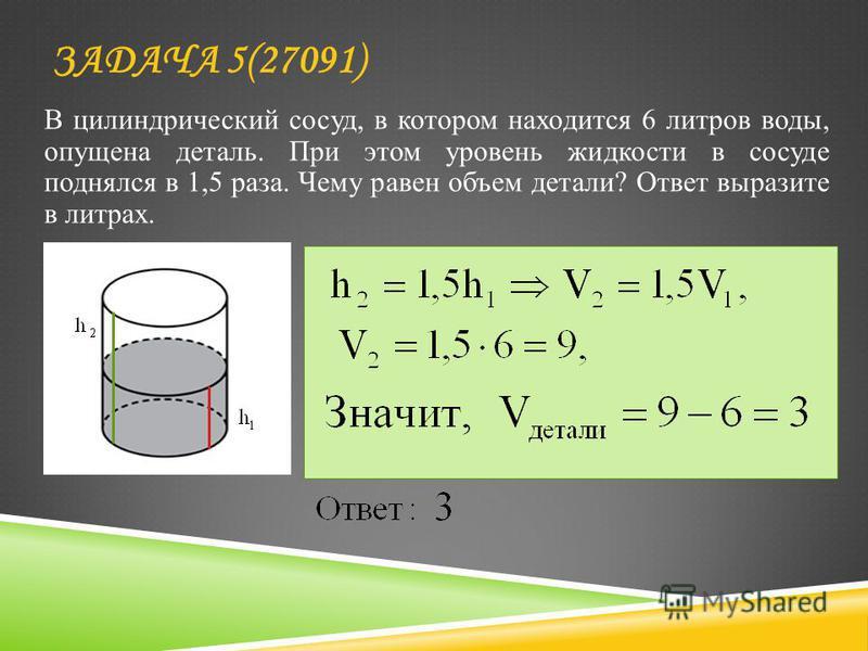 В цилиндрический сосуд, в котором находится 6 литров воды, опущена деталь. При этом уровень жидкости в сосуде поднялся в 1,5 раза. Чему равен объем детали? Ответ выразите в литрах. ЗАДАЧА 5(27091)