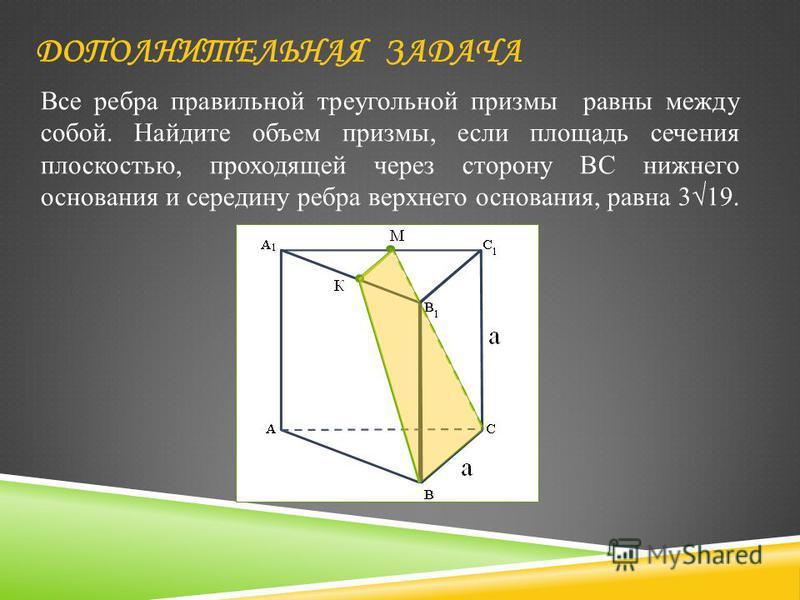 Все ребра правильной треугольной призмы равны между собой. Найдите объем призмы, если площадь сечения плоскостью, проходящей через сторону BC нижнего основания и середину ребра верхнего основания, равна 319. ДОПОЛНИТЕЛЬНАЯ ЗАДАЧА