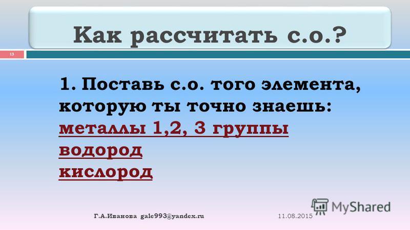 Как рассчитать с.о.? 11.08.2015 Г. А. Иванова gale993@yandex.ru 13 1. Поставь с.о. того элемента, которую ты точно знаешь: металлы 1,2, 3 группы водород кислород