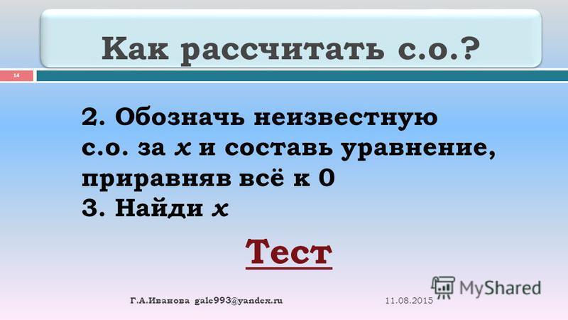Как рассчитать с.о.? 11.08.2015 Г. А. Иванова gale993@yandex.ru 14 2. Обозначь неизвестную с.о. за х и составь уравнение, приравняв всё к 0 3. Найди х Тест