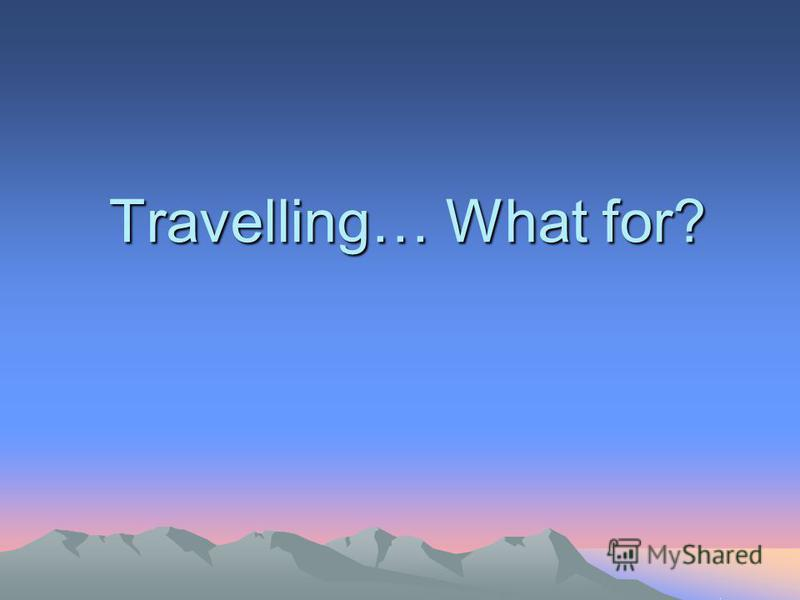Travelling… What for?.
