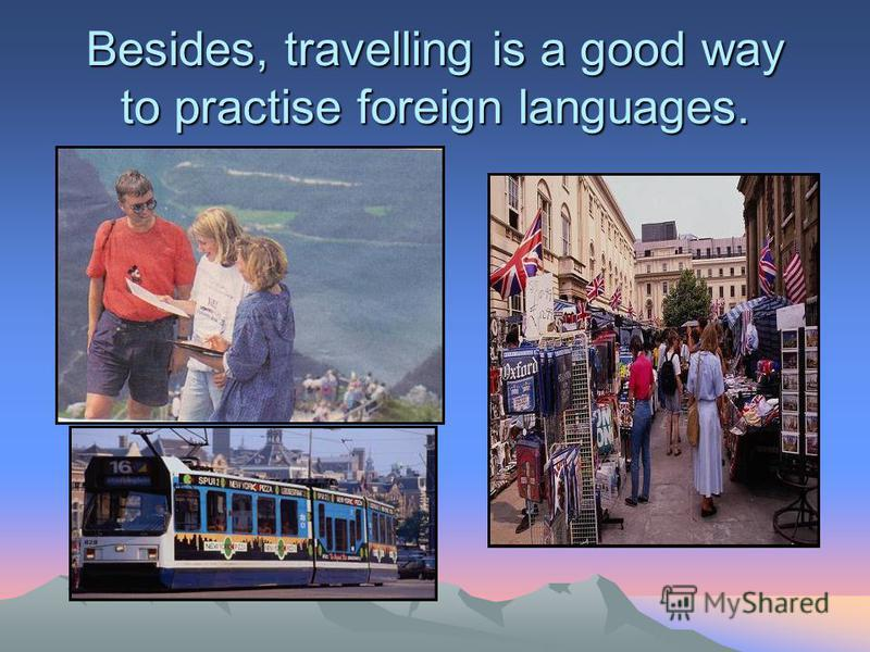 Besides, travelling is a good way to practise foreign languages.