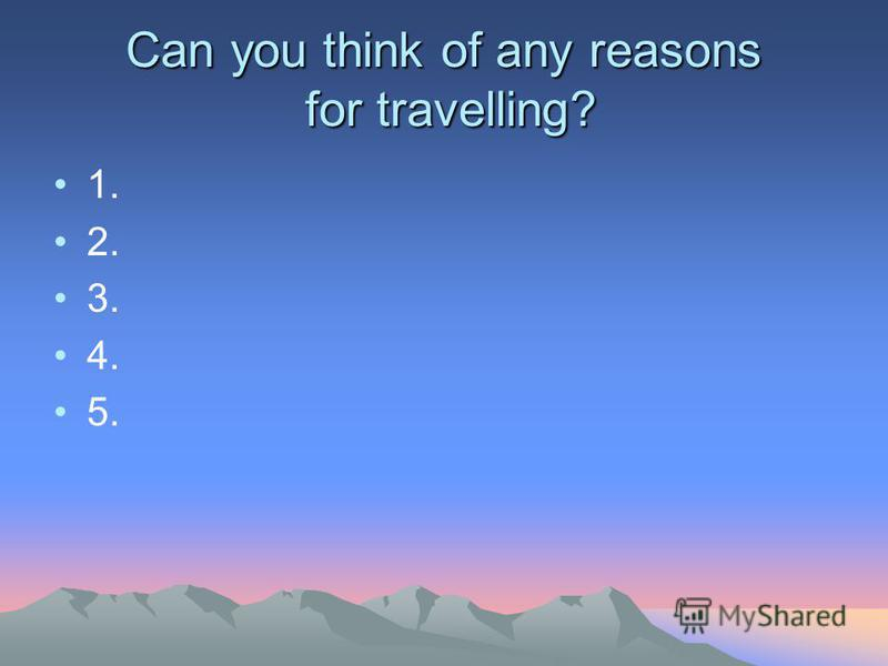 Can you think of any reasons for travelling? 1. 2. 3. 4. 5.