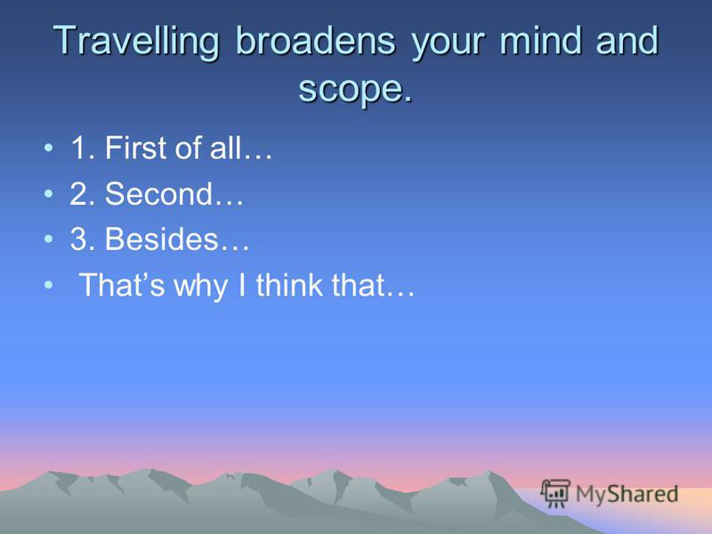 essay about travel broadens the mind Travel broadens the mind dec 16, 2016-we like to see new things and new  places we do not want to stay too long at the same place people move on from .