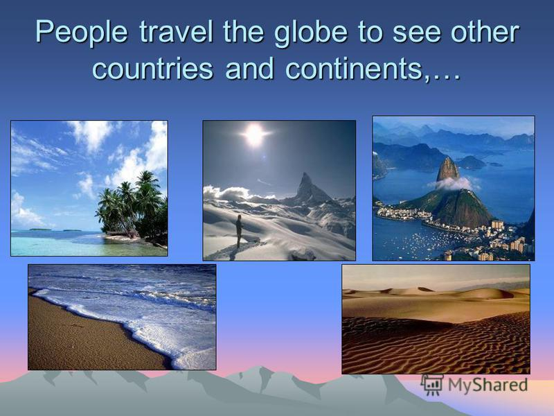 People travel the globe to see other countries and continents,…